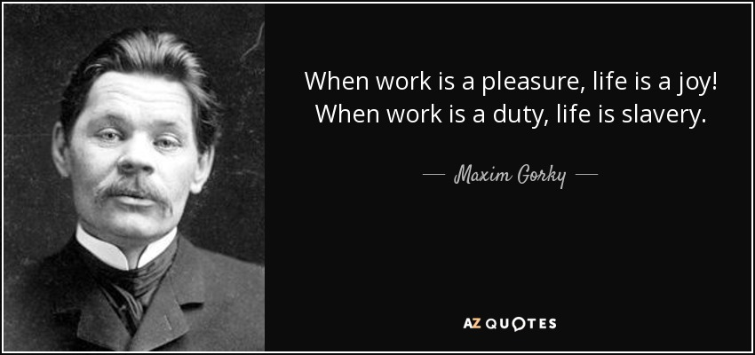 quote-when-work-is-a-pleasure-life-is-a-joy-when-work-is-a-duty-life-is-slavery-maxim-gorky-11-39-65